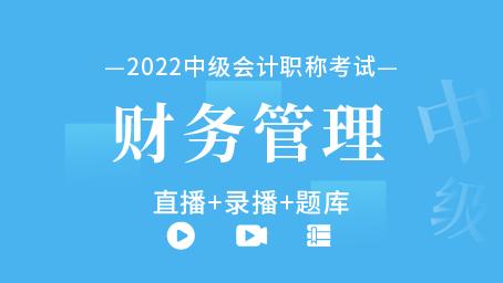 2022年中级会计职称-中级财务管理(直播+录播+题库)