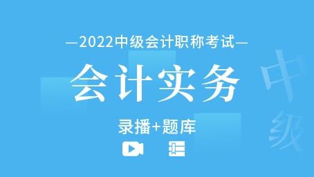 2022年中级会计职称-会计实务(录播+题库)